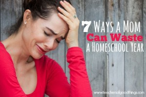 7 Ways a Mom Can Waste a Homeschool Year www.teachersofgoodthings.com