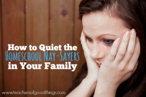 How to Quiet the Homeschool Nay-Sayers in Your Family | www.teachersofgoodthings.com