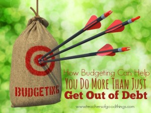 How Budgeting Can Help You Do More Than Get Out of Debt | www.teachersofgoodthings.com