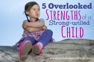 5 Overlooked Strengths of a Strong-willed Child | www.teachersofgoodthings.com