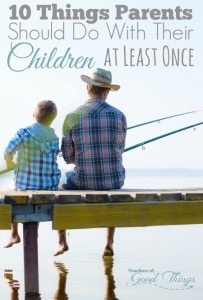 10 Things Parents Should Do With Their Children at Least Once | www.teachersofgoodthings.com