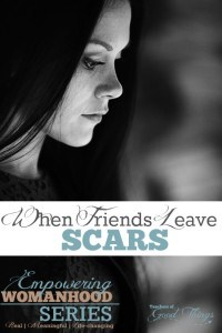 When Friends Leave Scars - Empowering Womanhood Series: Real - Meaningful - Life Changing | www.teachersofgoodthings.com