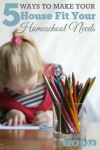 5 Ways to Make Your House Fit Your Homeschool Needs | www.teachersofgoodthings.com