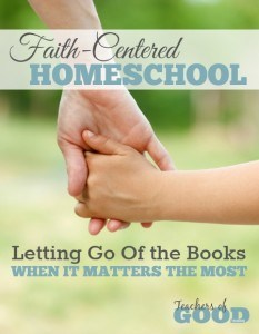 Faith-Centered Homeschool Letting Go Of the Books When It Matters the Most | www.teachersofgoodthings.com