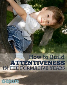 How to Build Attentiveness in the Formative Years - Tips to help you build character in your toddlers and preschoolers, while they are in their formative years.   www.teachersofgoodthings.com